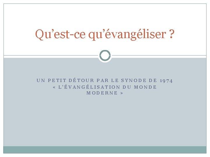 Qu'est-ce qu'évangéliser ? UN PETIT DÉTOUR PAR LE SYNODE DE 1974 « L'ÉVANGÉLISATION DU
