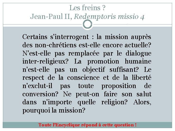 Les freins ? Jean-Paul II, Redemptoris missio 4 Certains s'interrogent : la mission auprès