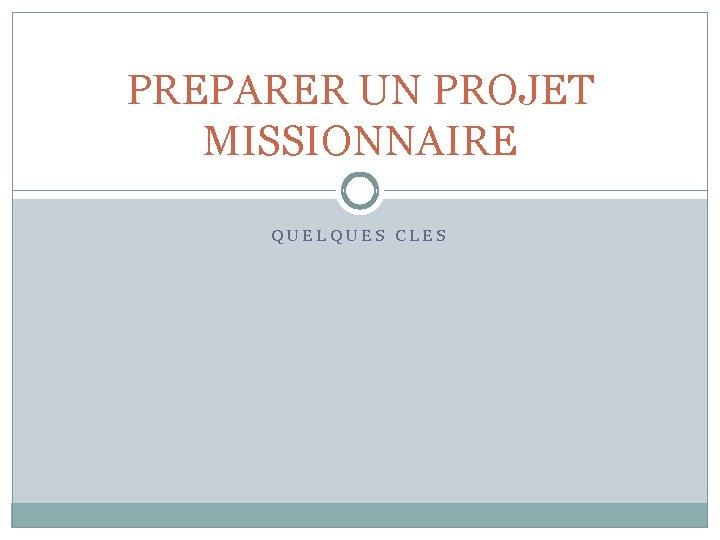PREPARER UN PROJET MISSIONNAIRE QUELQUES CLES