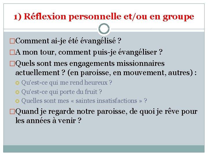1) Réflexion personnelle et/ou en groupe �Comment ai-je été évangélisé ? �A mon tour,