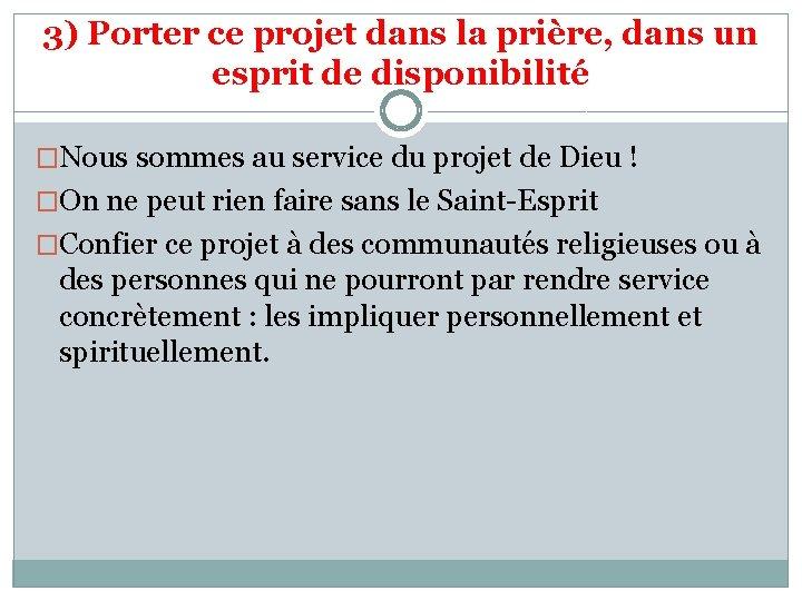 3) Porter ce projet dans la prière, dans un esprit de disponibilité �Nous sommes