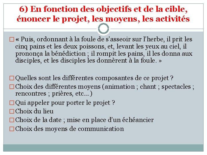 6) En fonction des objectifs et de la cible, énoncer le projet, les moyens,