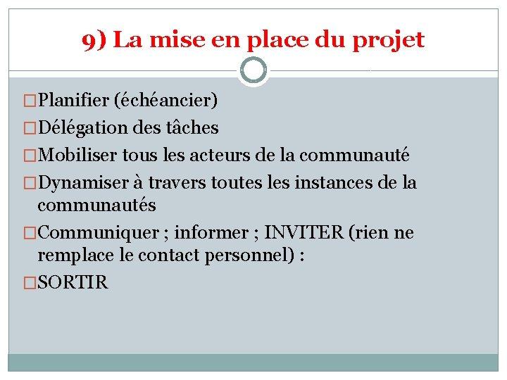9) La mise en place du projet �Planifier (échéancier) �Délégation des tâches �Mobiliser tous