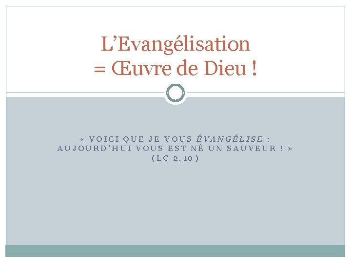 L'Evangélisation = Œuvre de Dieu ! « VOICI QUE JE VOUS ÉVANGÉLISE : AUJOURD'HUI