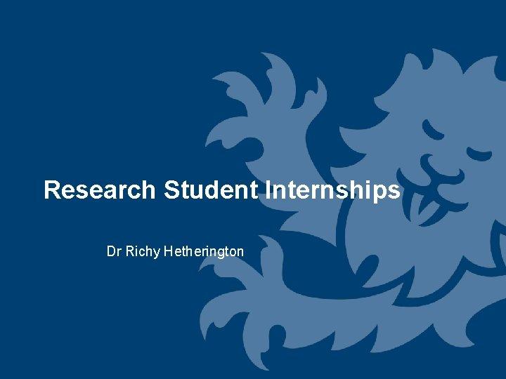 Research Student Internships Dr Richy Hetherington