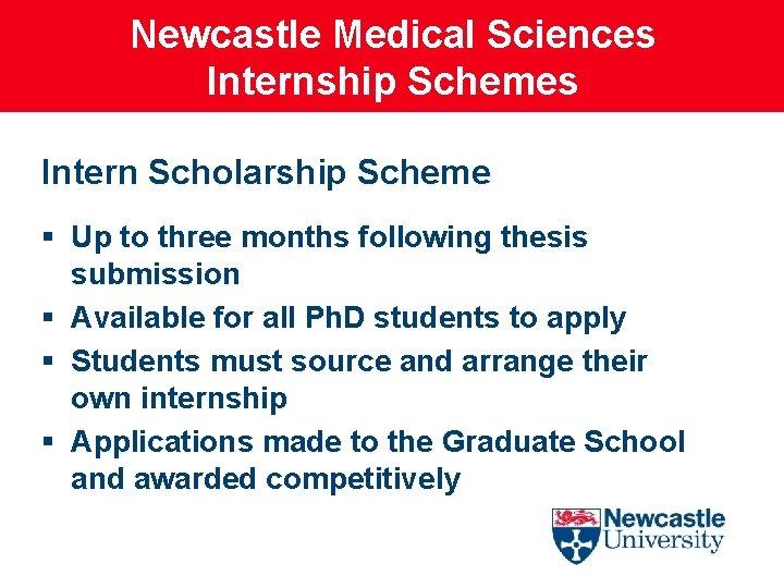 Newcastle Medical Sciences Internship Schemes Intern Scholarship Scheme § Up to three months following