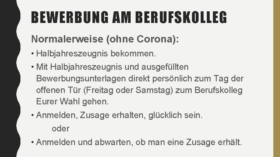 BEWERBUNG AM BERUFSKOLLEG Normalerweise (ohne Corona): • Halbjahreszeugnis bekommen. • Mit Halbjahreszeugnis und ausgefüllten