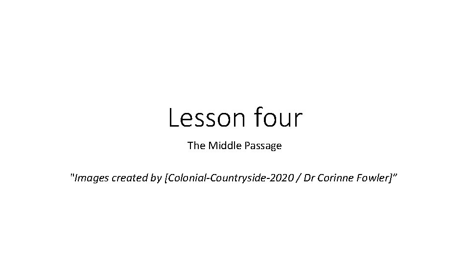 """Lesson four The Middle Passage """"Images created by [Colonial-Countryside-2020 / Dr Corinne Fowler]"""""""