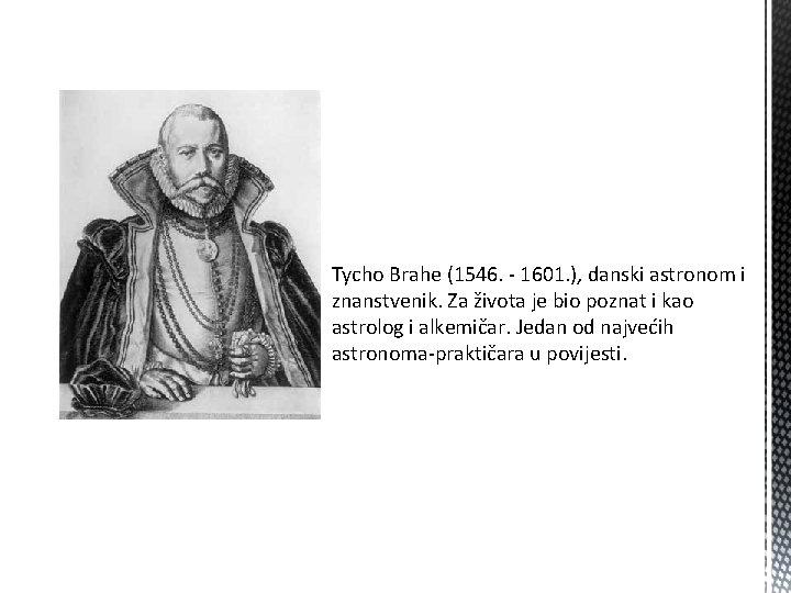 Tycho Brahe (1546. - 1601. ), danski astronom i znanstvenik. Za života je bio