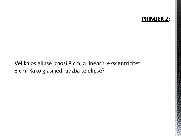 Velika os elipse iznosi 8 cm, a linearni ekscentricitet 3 cm. Kako glasi jednadžba