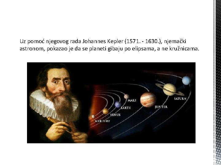 Uz pomoć njegovog rada Johannes Kepler (1571. - 1630. ), njemački astronom, pokazao je