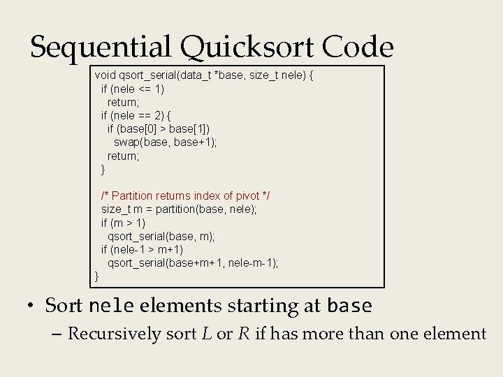 Sequential Quicksort Code void qsort_serial(data_t *base, size_t nele) { if (nele <= 1) return;