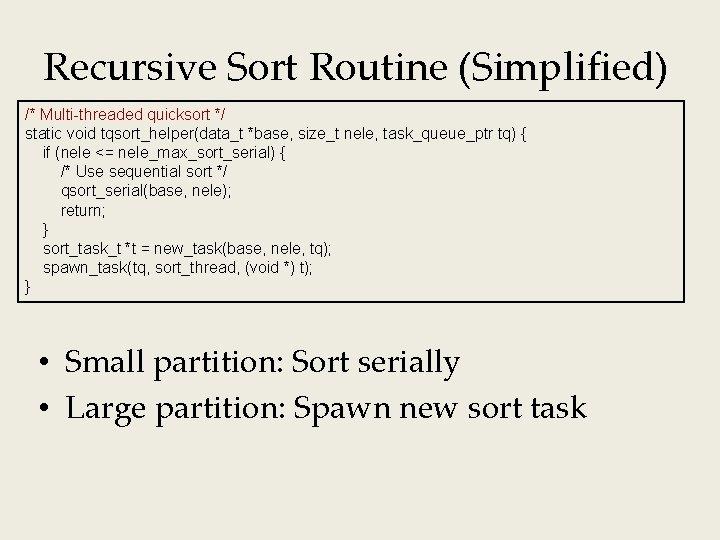 Recursive Sort Routine (Simplified) /* Multi-threaded quicksort */ static void tqsort_helper(data_t *base, size_t nele,