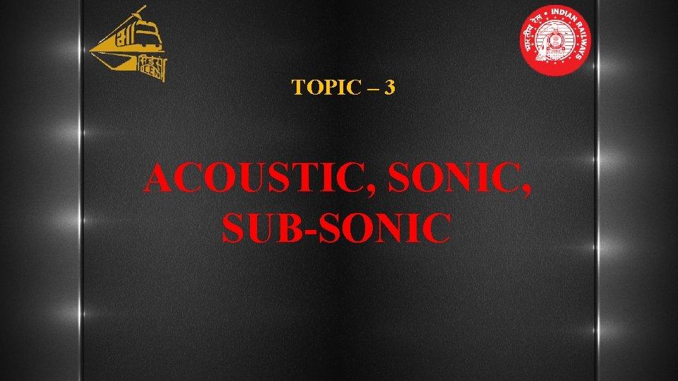TOPIC – 3 ACOUSTIC, SONIC, SUB-SONIC