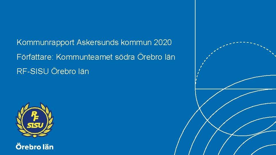 Kommunrapport Askersunds kommun 2020 Författare: Kommunteamet södra Örebro län RF-SISU Örebro län