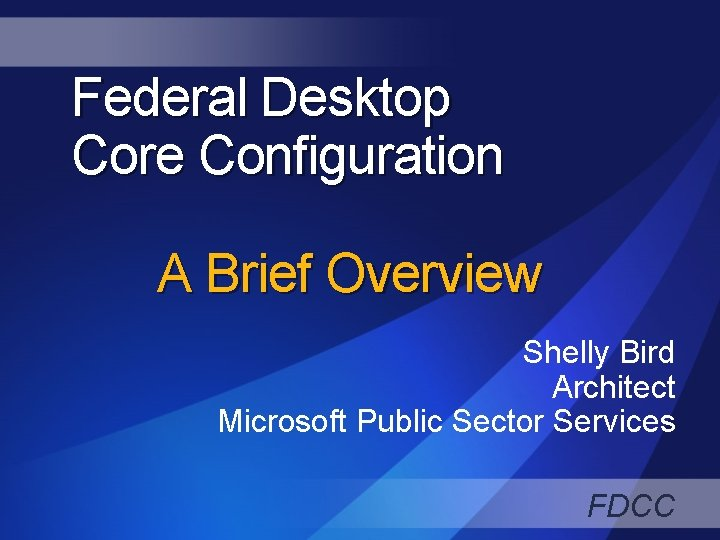 Federal Desktop Core Configuration A Brief Overview Shelly Bird Architect Microsoft Public Sector Services