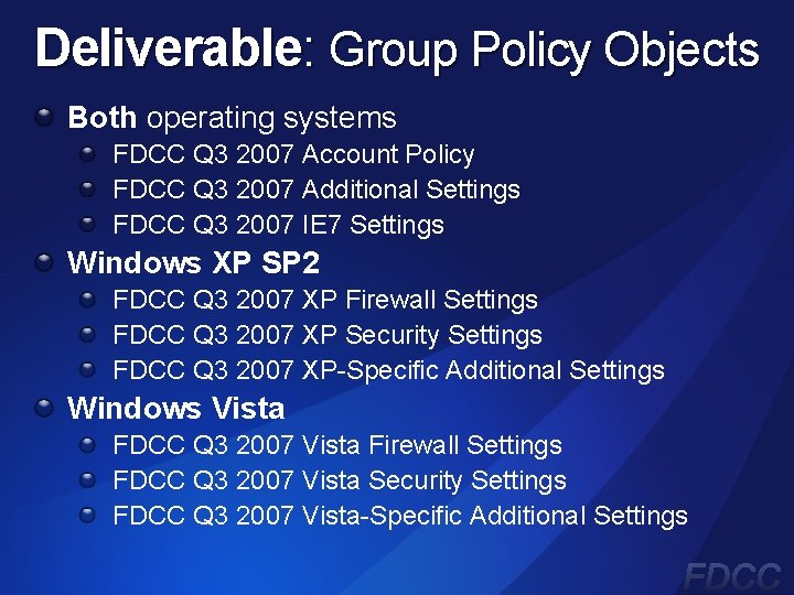 Deliverable: Group Policy Objects Both operating systems FDCC Q 3 2007 Account Policy FDCC