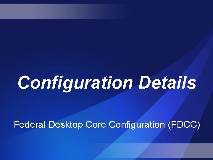 Configuration Details Federal Desktop Core Configuration (FDCC)