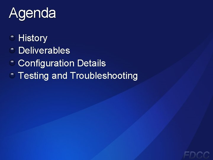Agenda History Deliverables Configuration Details Testing and Troubleshooting