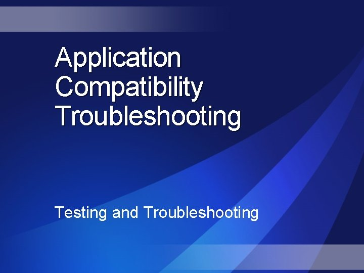 Application Compatibility Troubleshooting Testing and Troubleshooting