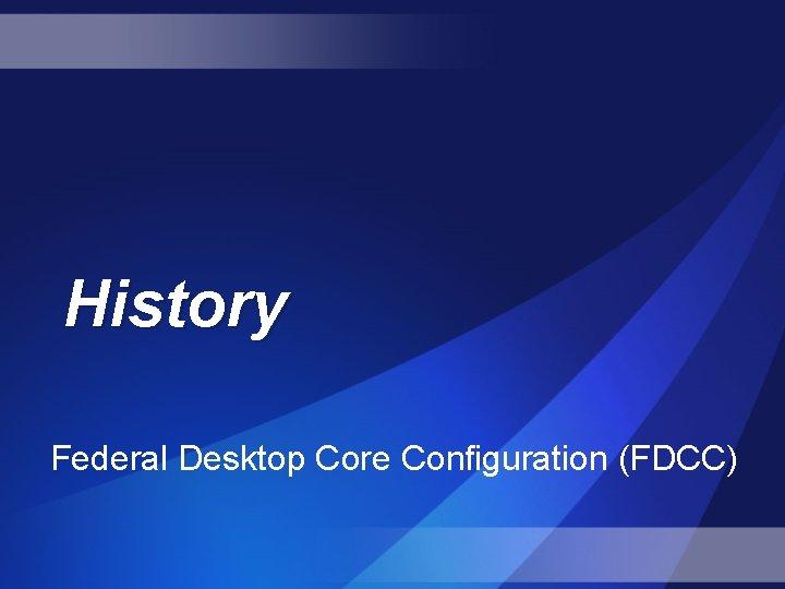 History Federal Desktop Core Configuration (FDCC)
