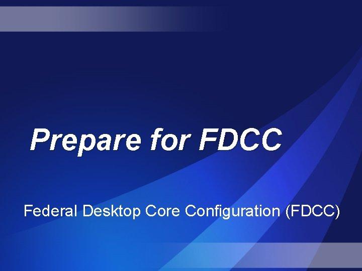 Prepare for FDCC Federal Desktop Core Configuration (FDCC)