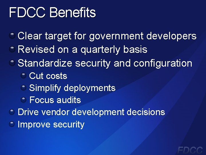FDCC Benefits Clear target for government developers Revised on a quarterly basis Standardize security