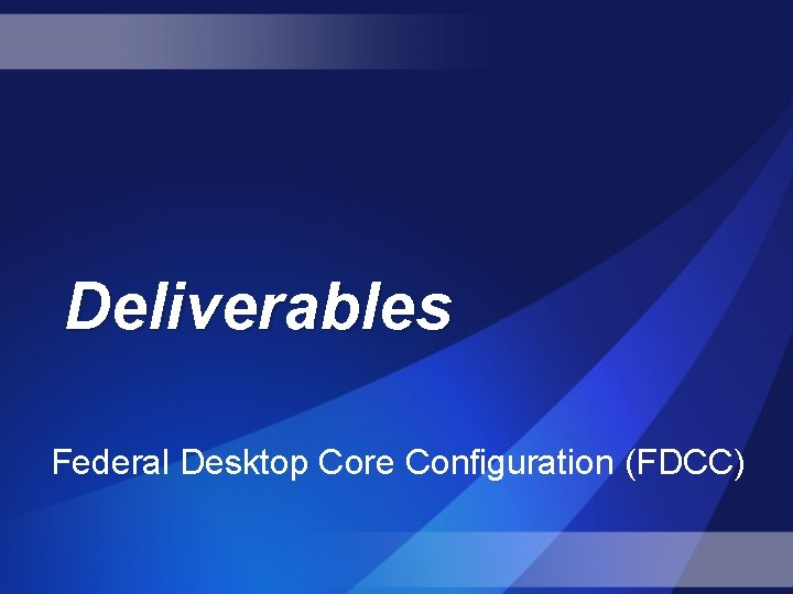 Deliverables Federal Desktop Core Configuration (FDCC)