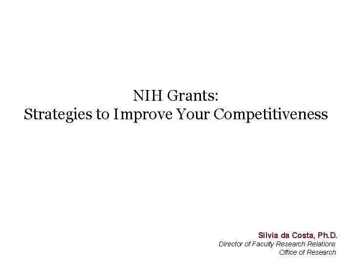 NIH Grants: Strategies to Improve Your Competitiveness Silvia da Costa, Ph. D. Director of