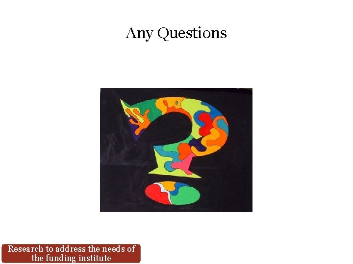 Any Questions Research to address the needs of the funding institute