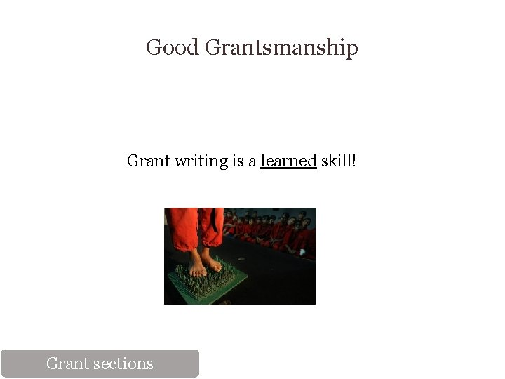 Good Grantsmanship Grant writing is a learned skill! Grant sections