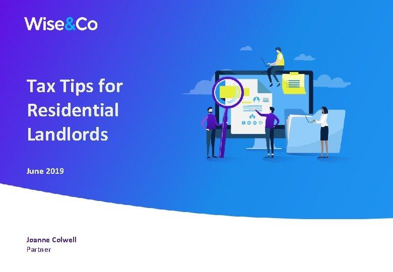 Tax Tips for Residential Landlords June 2019 Joanne Colwell Partner June 2019
