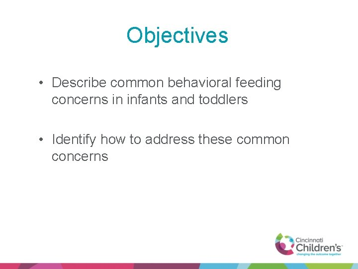 Objectives • Describe common behavioral feeding concerns in infants and toddlers • Identify how