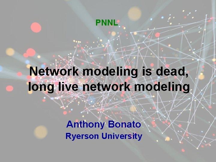 PNNL Network modeling is dead, long live network modeling Anthony Bonato Ryerson University