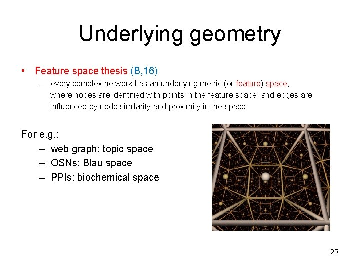 Underlying geometry • Feature space thesis (B, 16) – every complex network has an