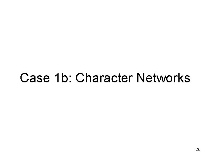 Case 1 b: Character Networks 26