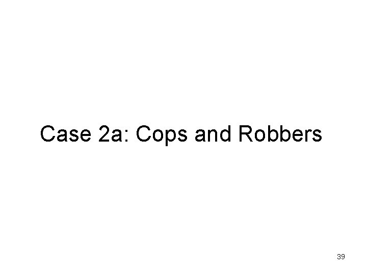 Case 2 a: Cops and Robbers 39