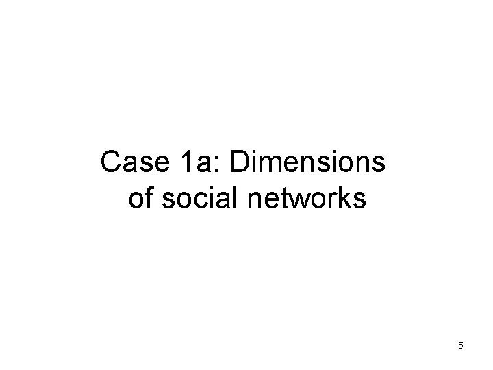 Case 1 a: Dimensions of social networks 5