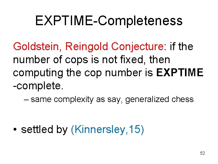 EXPTIME-Completeness Goldstein, Reingold Conjecture: if the number of cops is not fixed, then computing