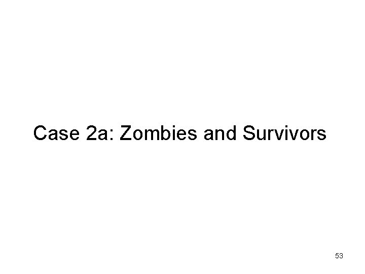 Case 2 a: Zombies and Survivors 53