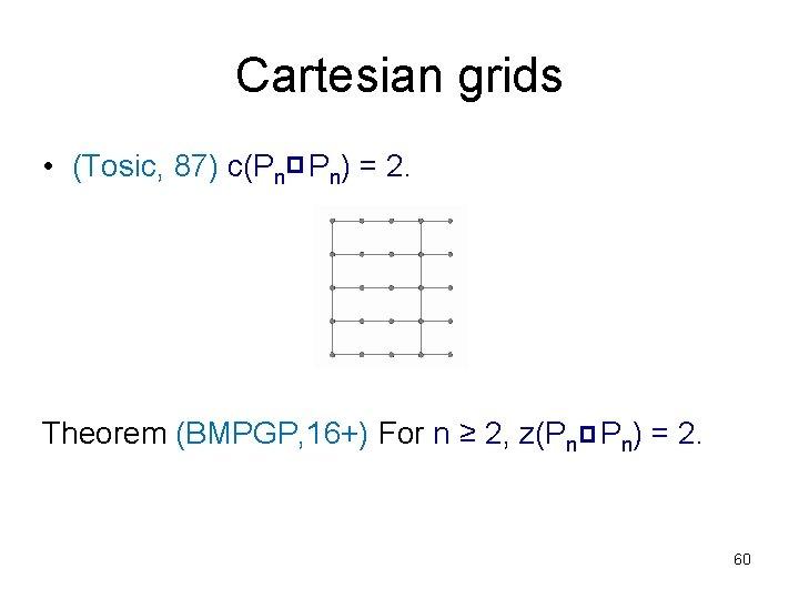 Cartesian grids • (Tosic, 87) c(Pn Pn) = 2. Theorem (BMPGP, 16+) For n
