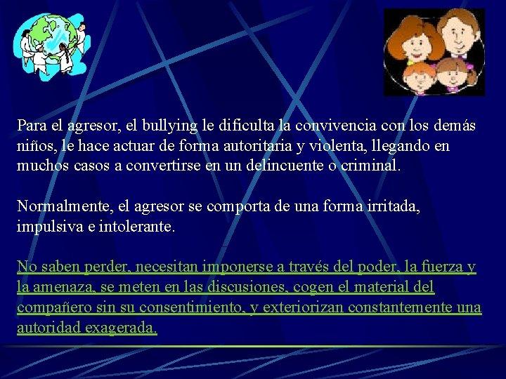 Para el agresor, el bullying le dificulta la convivencia con los demás niños, le