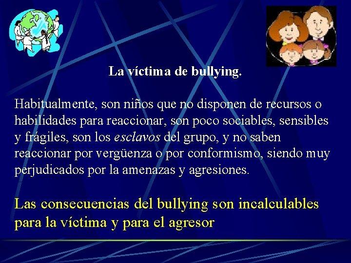 La víctima de bullying. Habitualmente, son niños que no disponen de recursos o habilidades