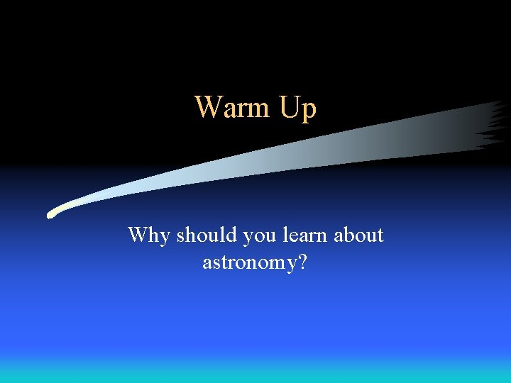 Warm Up Why should you learn about astronomy?