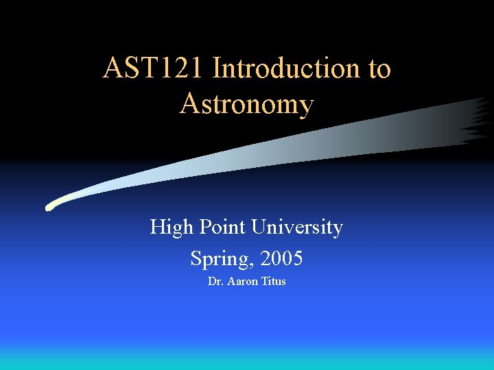 AST 121 Introduction to Astronomy High Point University Spring, 2005 Dr. Aaron Titus