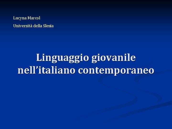 Lucyna Marcol Università della Slesia Linguaggio giovanile nell'italiano contemporaneo