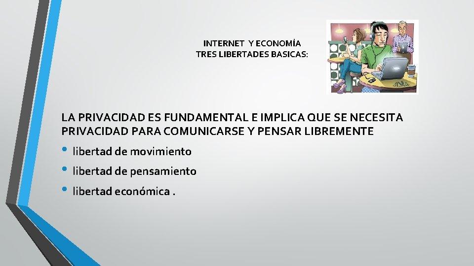 INTERNET Y ECONOMÍA TRES LIBERTADES BASICAS: LA PRIVACIDAD ES FUNDAMENTAL E IMPLICA QUE SE