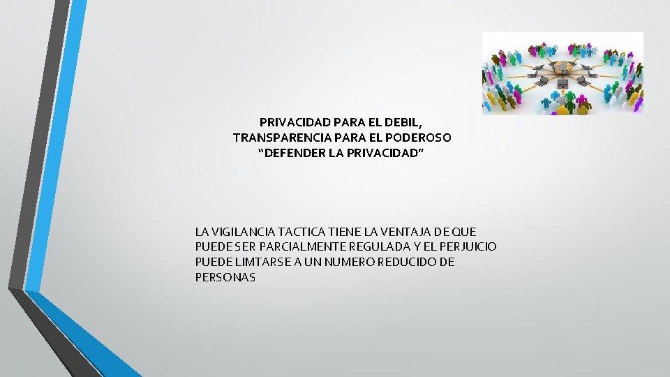 """PRIVACIDAD PARA EL DEBIL, TRANSPARENCIA PARA EL PODEROSO """"DEFENDER LA PRIVACIDAD"""" LA VIGILANCIA TACTICA"""