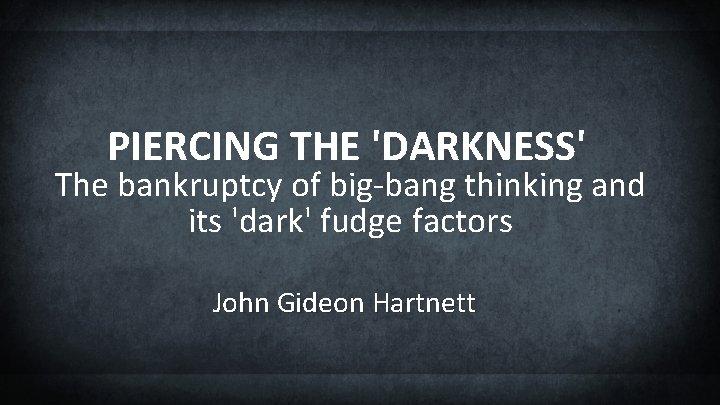 PIERCING THE 'DARKNESS' The bankruptcy of big-bang thinking and its 'dark' fudge factors John