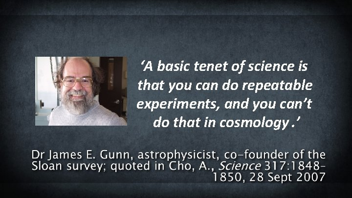 'A basic tenet of science is that you can do repeatable experiments, and you